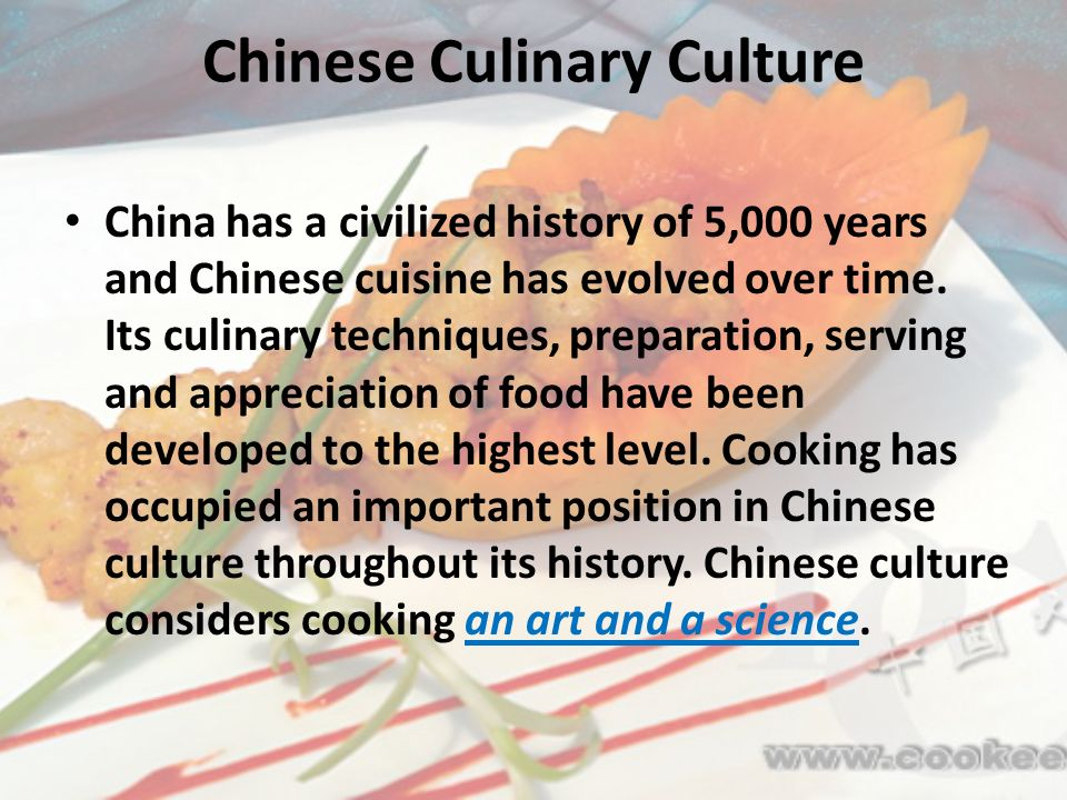 Chinese Culinary Culture China has a civilized history of 5,000 years and Chinese cuisine has evolved over time. Its culinary techniques, preparation,