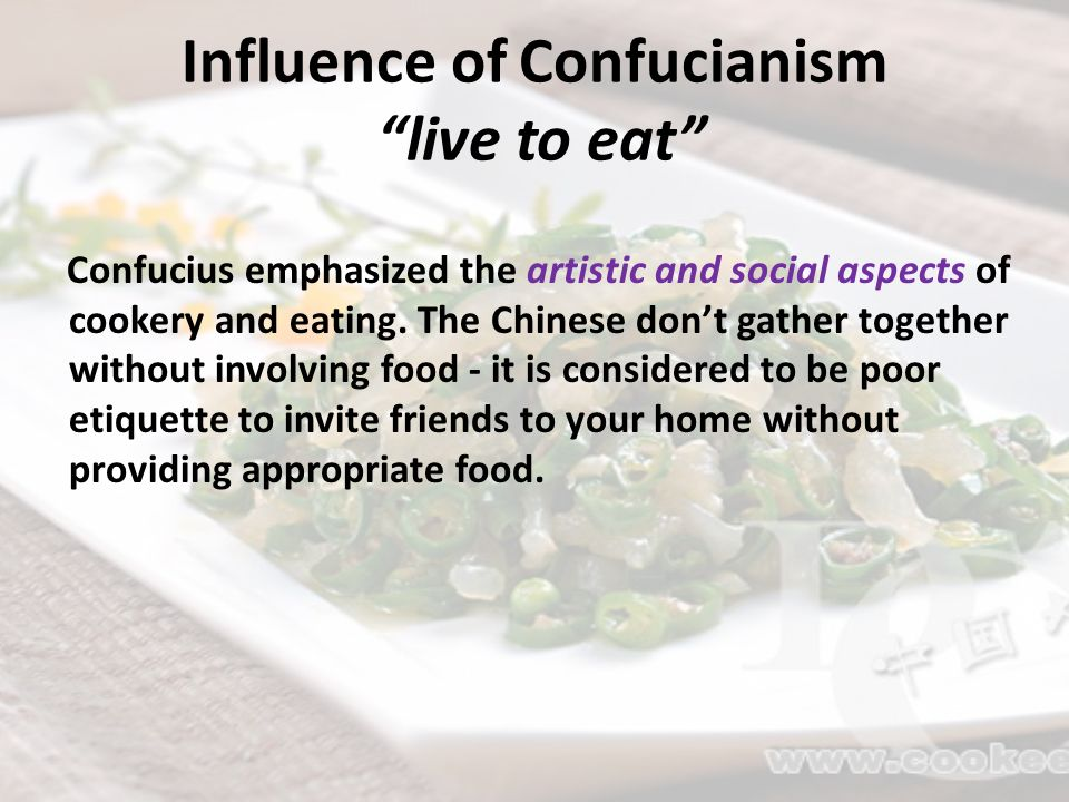 Influence of Confucianism live to eat Confucius emphasized the artistic and social aspects of cookery and eating. The Chinese dont gather together wit