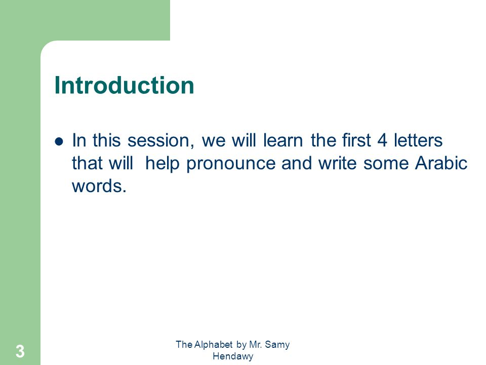 The Alphabet by Mr. Samy Hendawy 2 Introduction The Arabic alphabet is written from right to left.