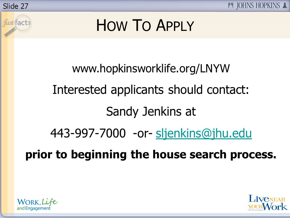 Slide 27 H OW T O A PPLY www.hopkinsworklife.org/LNYW Interested applicants should contact: Sandy Jenkins at 443-997-7000 -or- sljenkins@jhu.edusljenk