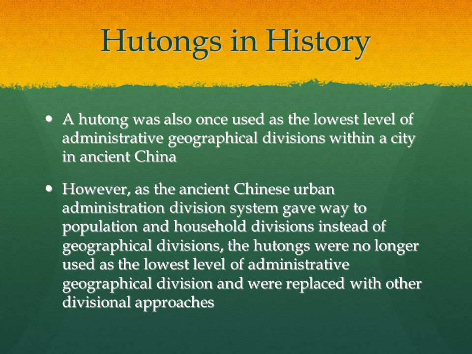 Hutongs in History A hutong was also once used as the lowest level of administrative geographical divisions within a city in ancient China A hutong was also once used as the lowest level of administrative geographical divisions within a city in ancient China However, as the ancient Chinese urban administration division system gave way to population and household divisions instead of geographical divisions, the hutongs were no longer used as the lowest level of administrative geographical division and were replaced with other divisional approaches However, as the ancient Chinese urban administration division system gave way to population and household divisions instead of geographical divisions, the hutongs were no longer used as the lowest level of administrative geographical division and were replaced with other divisional approaches