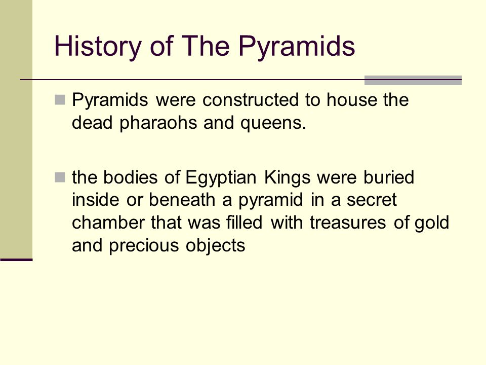 History of The Pyramids Pyramids were constructed to house the dead pharaohs and queens. the bodies of Egyptian Kings were buried inside or beneath a