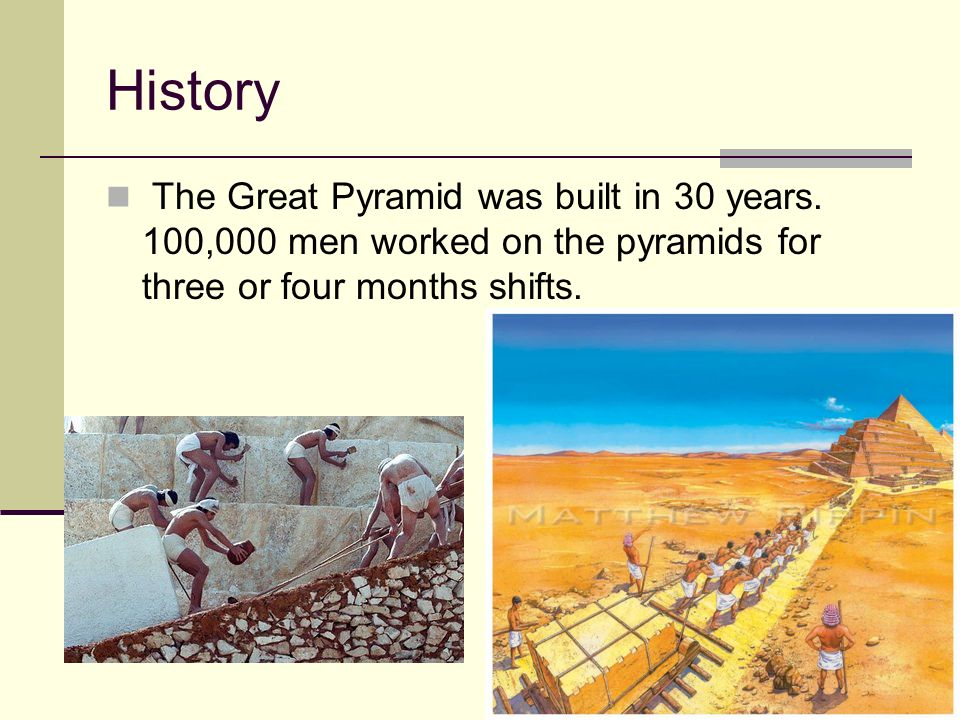 History The Great Pyramid was built in 30 years. 100,000 men worked on the pyramids for three or four months shifts.