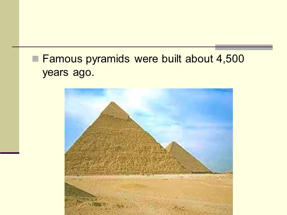 Famous pyramids were built about 4,500 years ago.