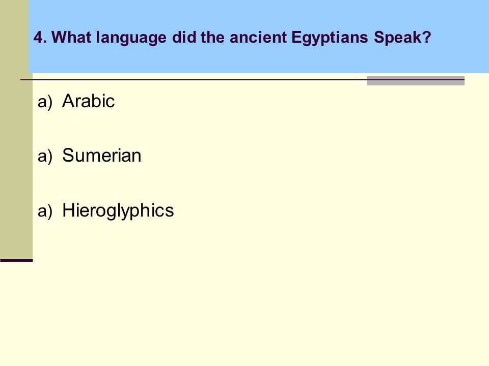 4. What language did the ancient Egyptians Speak? a) Arabic a) Sumerian a) Hieroglyphics