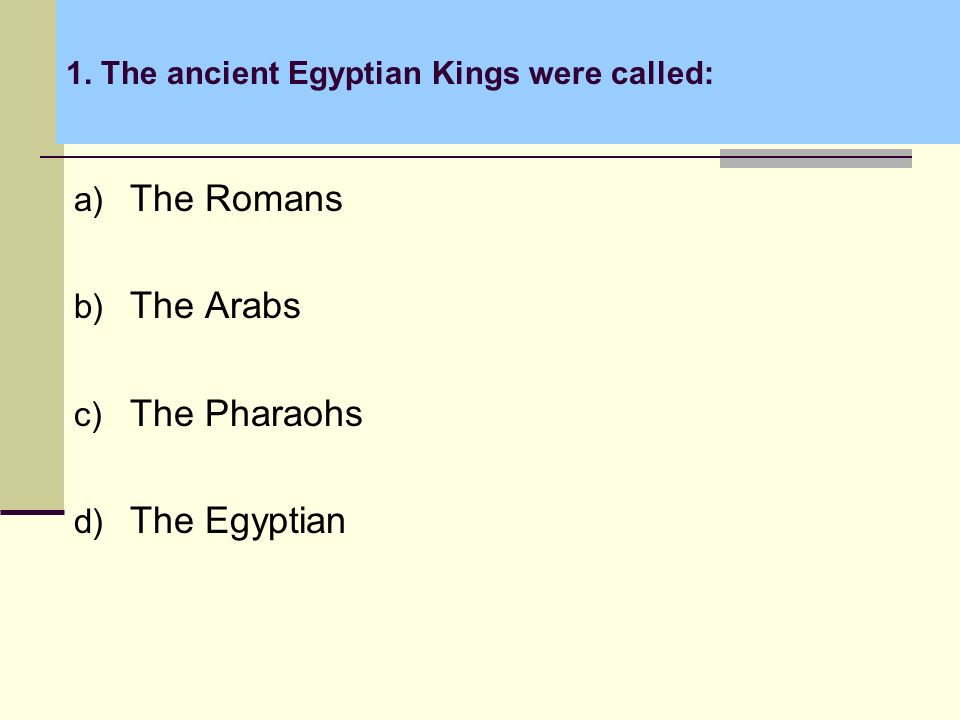 1. The ancient Egyptian Kings were called: a) The Romans b) The Arabs c) The Pharaohs d) The Egyptian