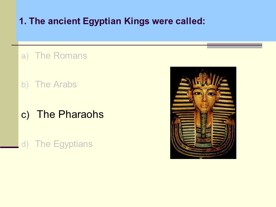 1. The ancient Egyptian Kings were called: a) The Romans b) The Arabs c) The Pharaohs d) The Egyptians