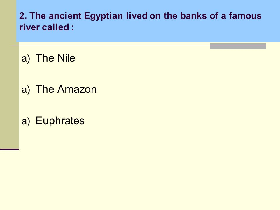 2. The ancient Egyptian lived on the banks of a famous river called : a) The Nile a) The Amazon a) Euphrates