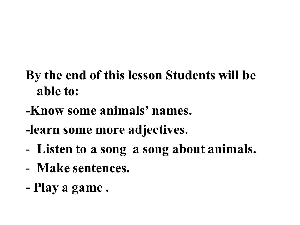 By the end of this lesson Students will be able to: -Know some animals names. -learn some more adjectives. -Listen to a song a song about animals. -Ma