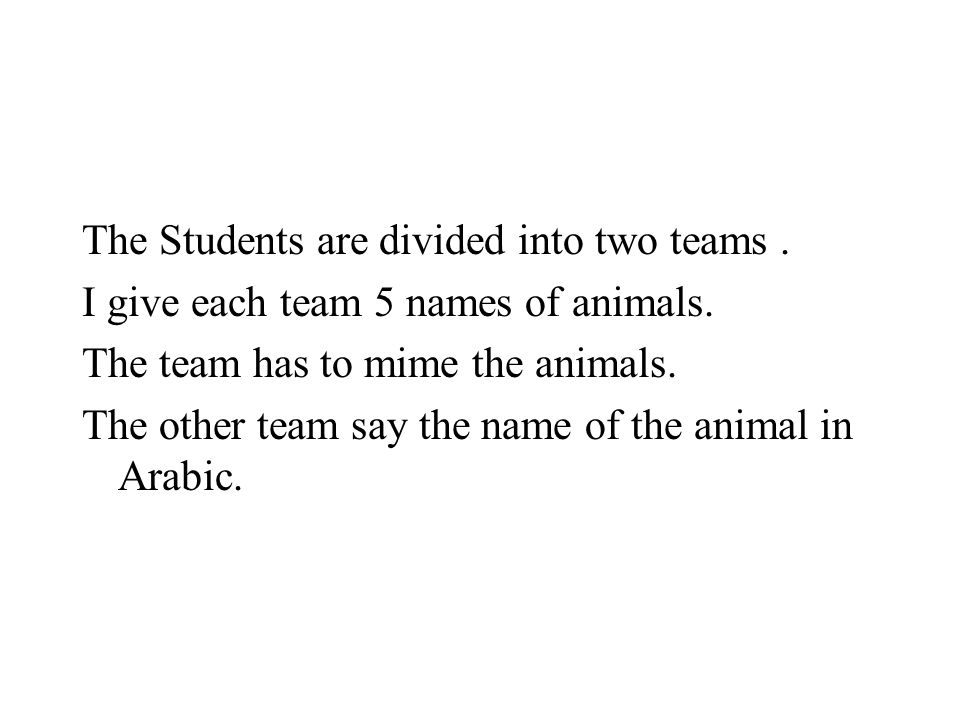 The Students are divided into two teams. I give each team 5 names of animals. The team has to mime the animals. The other team say the name of the ani