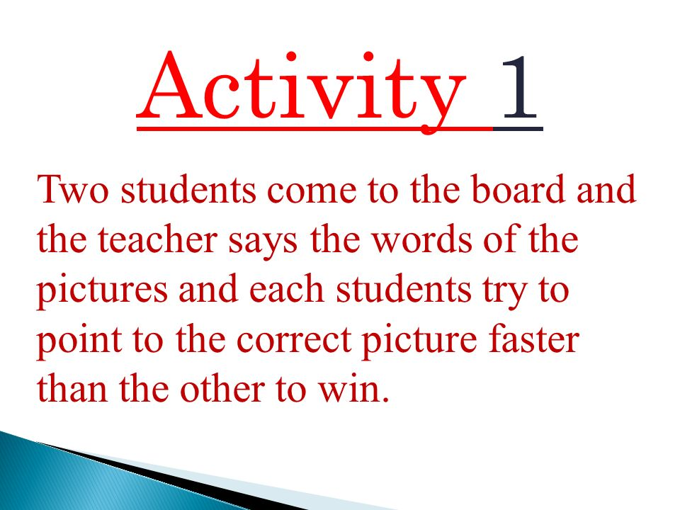 Activity 1 Two students come to the board and the teacher says the words of the pictures and each students try to point to the correct picture faster than the other to win.