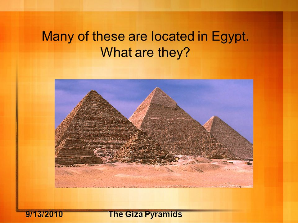9/13/2010The Giza Pyramids Many of these are located in Egypt. What are they