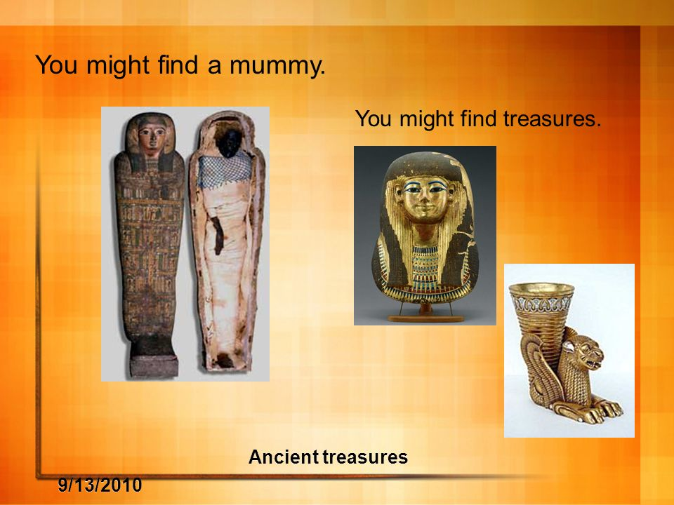 9/13/2010 Ancient treasures You might find a mummy. You might find treasures.