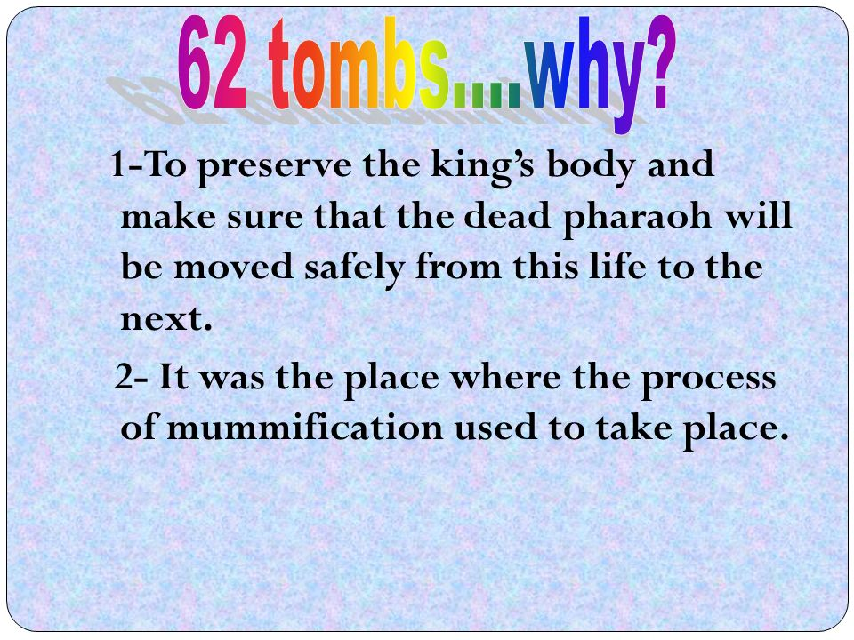 1-To preserve the kings body and make sure that the dead pharaoh will be moved safely from this life to the next.