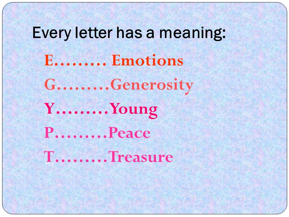 Every letter has a meaning: E……… Emotions G………Generosity Y………Young P………Peace T………Treasure
