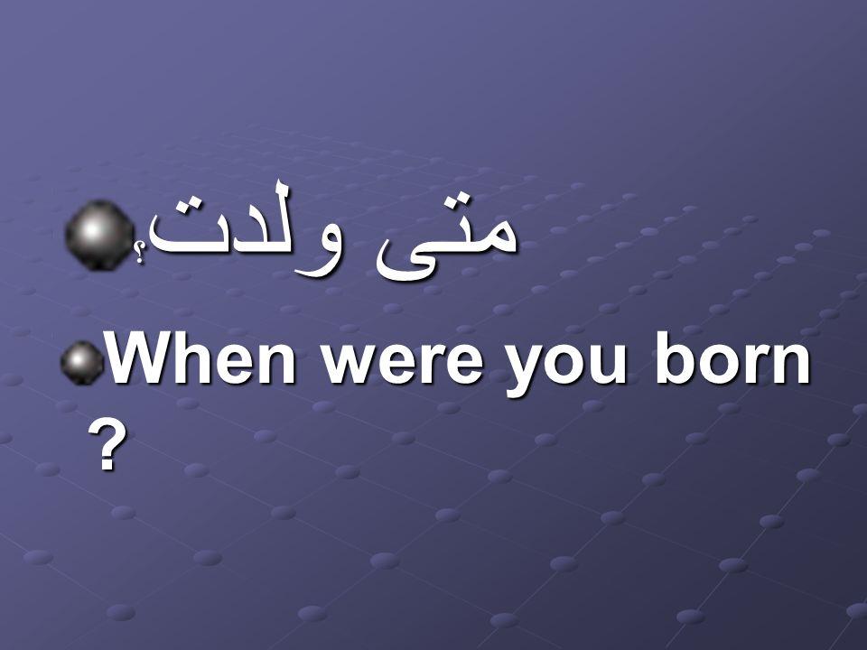 متى ولدت ؟ When were you born ?