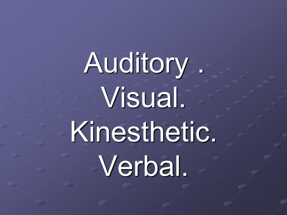 Auditory. Auditory.Visual.Kinesthetic.Verbal.