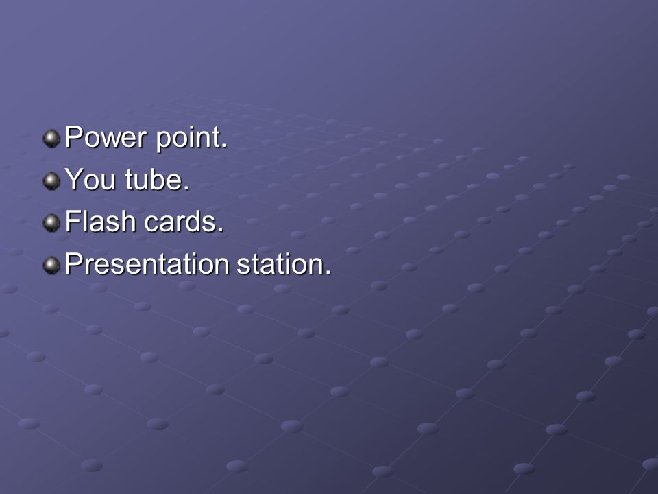 Power point. You tube. Flash cards. Presentation station.