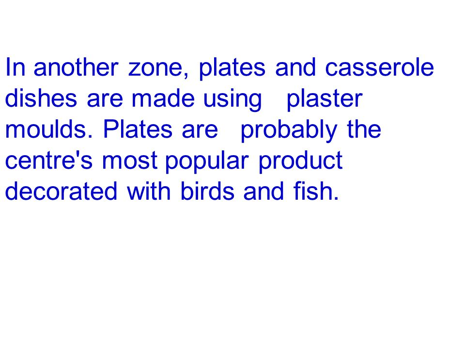 In another zone, plates and casserole dishes are made using plaster moulds. Plates are probably the centre's most popular product decorated with birds