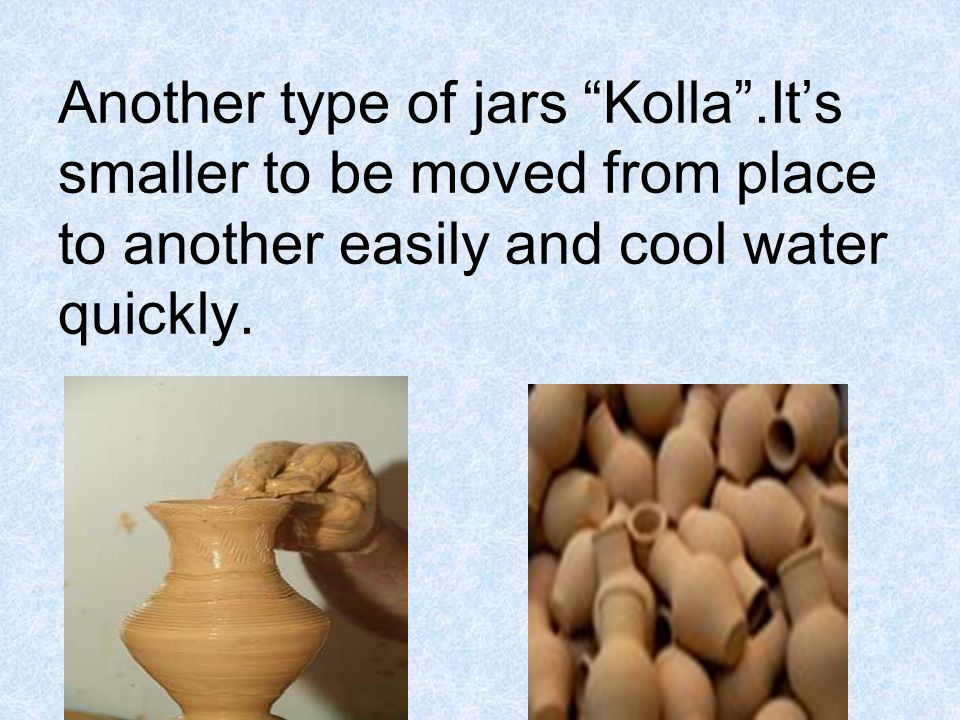 Another type of jars Kolla.Its smaller to be moved from place to another easily and cool water quickly.