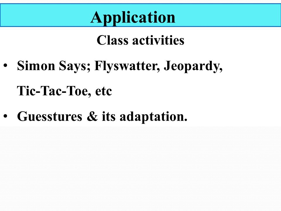 Application Class activities Simon Says; Flyswatter, Jeopardy, Tic-Tac-Toe, etc Guesstures & its adaptation.