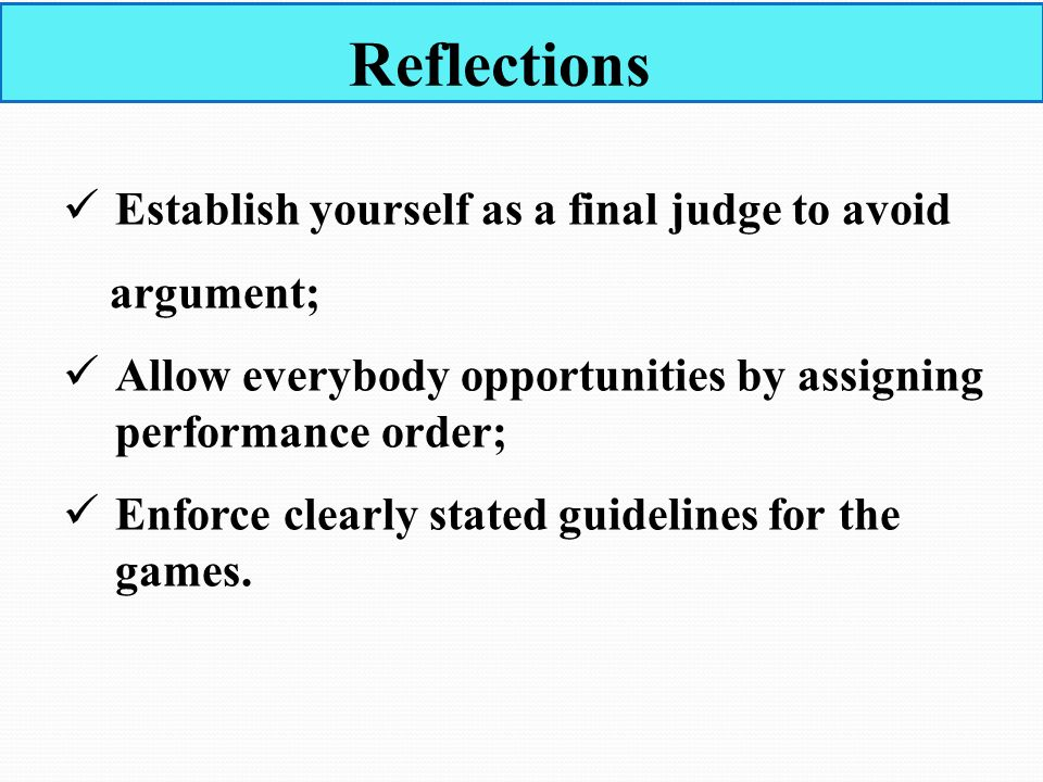 Reflections Establish yourself as a final judge to avoid argument; Allow everybody opportunities by assigning performance order; Enforce clearly stated guidelines for the games.