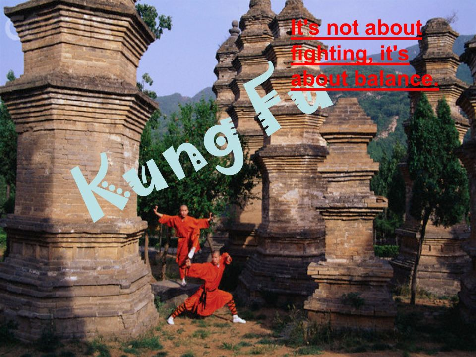 Kung Fu It s not about fighting, it s about balance.