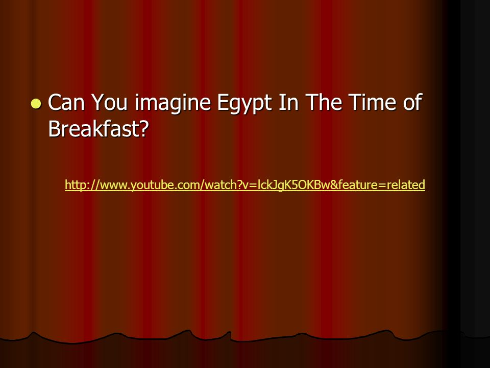 Can You imagine Egypt In The Time of Breakfast? Can You imagine Egypt In The Time of Breakfast? http://www.youtube.com/watch?v=lckJgK5OKBw&feature=rel