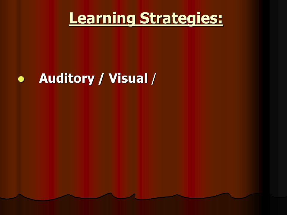 Learning Strategies: Learning Strategies: Auditory / Visual / Auditory / Visual /