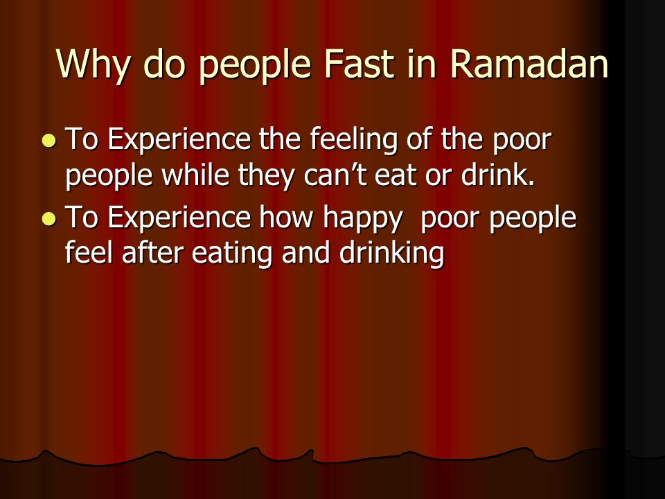 Why do people Fast in Ramadan To Experience the feeling of the poor people while they cant eat or drink. To Experience the feeling of the poor people