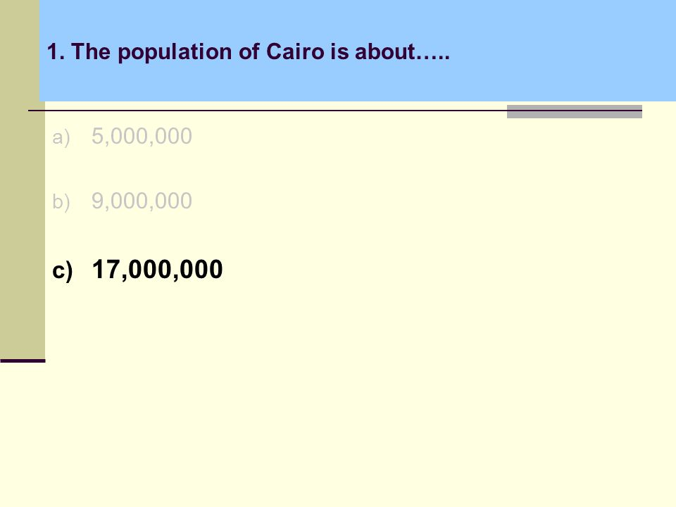 1. The population of Cairo is about….. a) 5,000,000 b) 9,000,000 c) 17,000,000