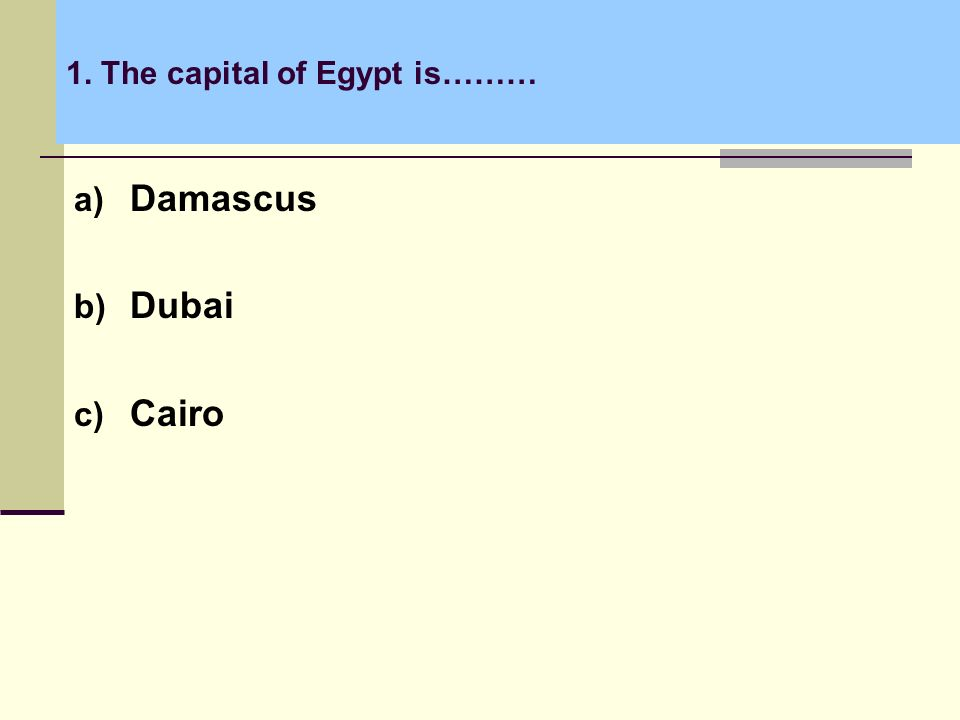 1. The capital of Egypt is……… a) Damascus b) Dubai c) Cairo