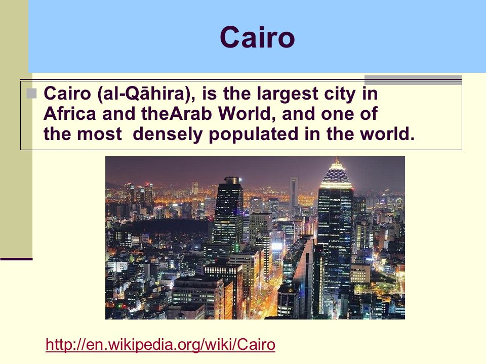 Cairo Cairo (al-Qāhira), is the largest city in Africa and theArab World, and one of the most densely populated in the world.