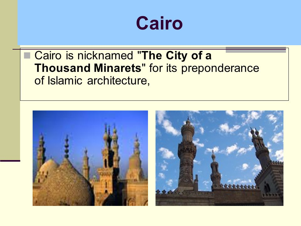 Cairo Cairo is nicknamed The City of a Thousand Minarets for its preponderance of Islamic architecture,