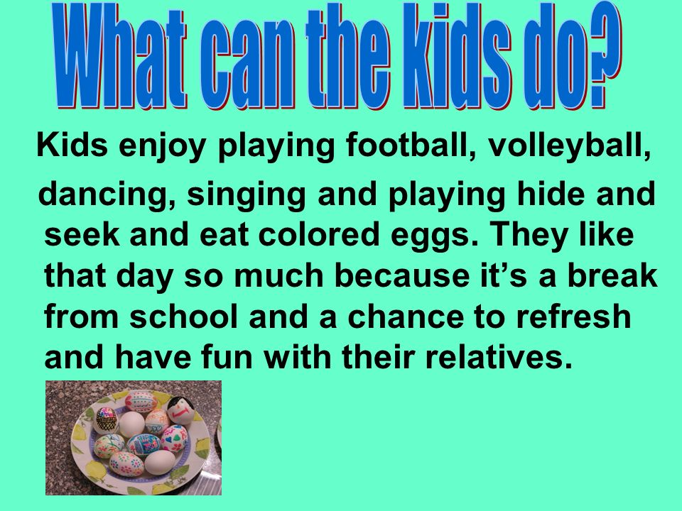 Kids enjoy playing football, volleyball, dancing, singing and playing hide and seek and eat colored eggs.