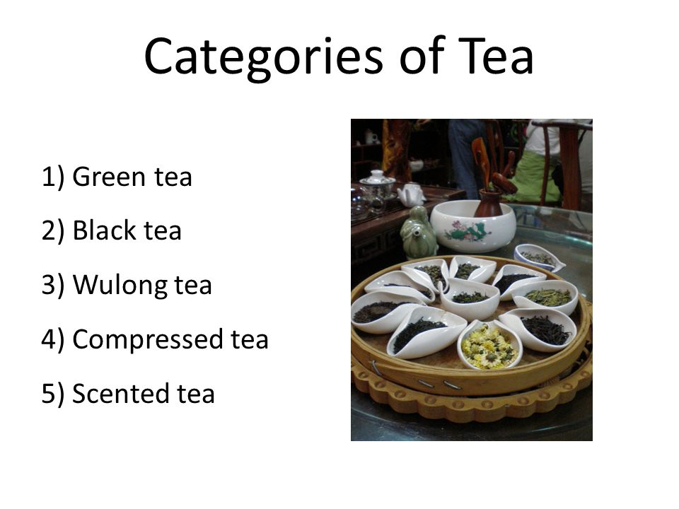 Categories of Tea 1) Green tea 2) Black tea 3) Wulong tea 4) Compressed tea 5) Scented tea