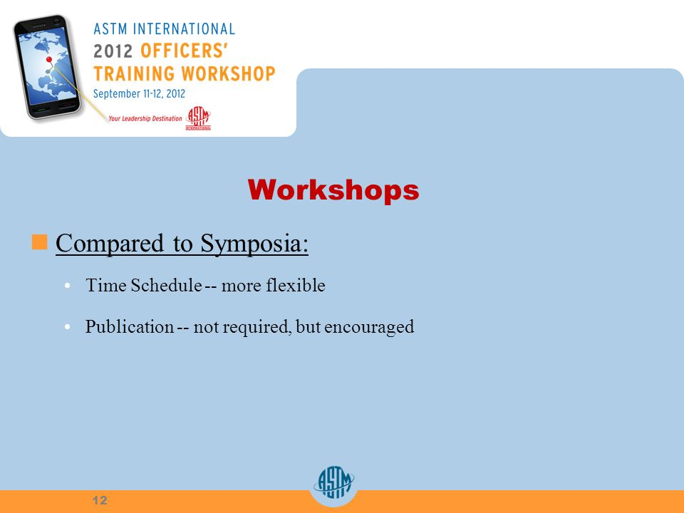 Workshops Compared to Symposia: Time Schedule -- more flexible Publication -- not required, but encouraged 12