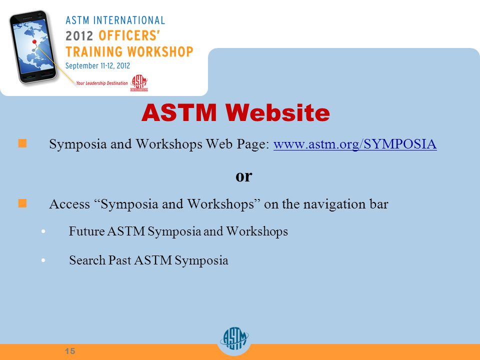 ASTM Website Symposia and Workshops Web Page: www.astm.org/SYMPOSIAwww.astm.org/SYMPOSIA or Access Symposia and Workshops on the navigation bar Future ASTM Symposia and Workshops Search Past ASTM Symposia 15