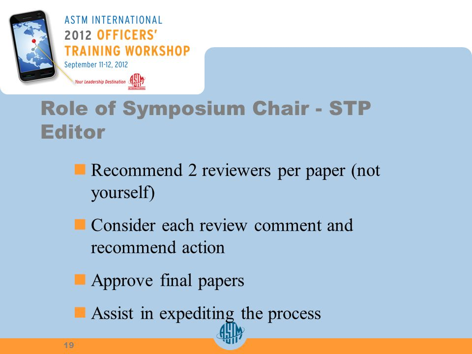 Recommend 2 reviewers per paper (notyourself) Consider each review comment andrecommend action Approve final papers Assist in expediting the process Role of Symposium Chair - STP Editor 19