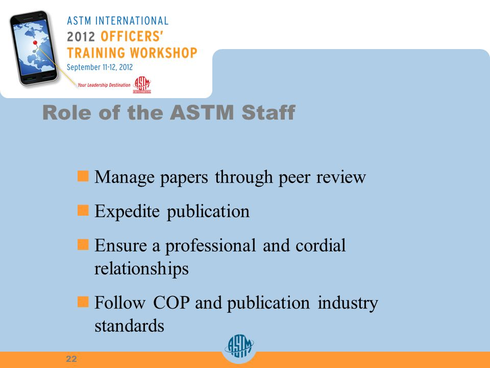 Manage papers through peer review Expedite publication Ensure a professional and cordialrelationships Follow COP and publication industrystandards Role of the ASTM Staff 22