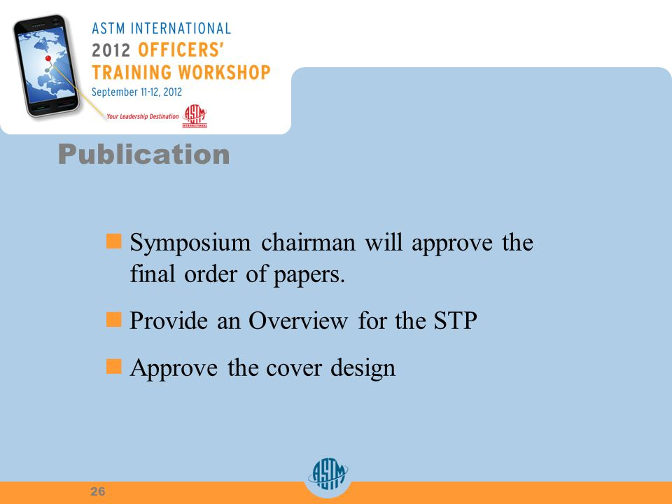 Symposium chairman will approve thefinal order of papers. Provide an Overview for the STP Approve the cover design Publication 26