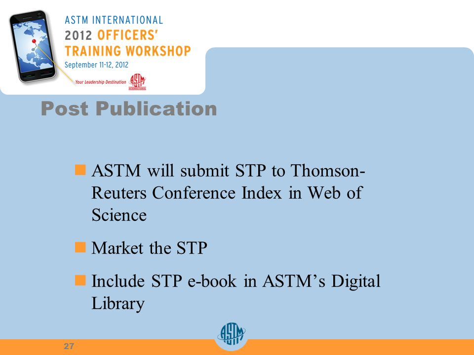 ASTM will submit STP to Thomson-Reuters Conference Index in Web ofScience Market the STP Include STP e-book in ASTMs DigitalLibrary Post Publication 27