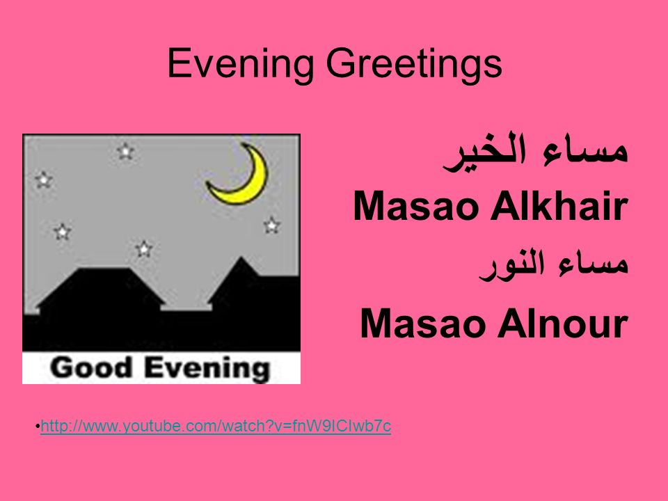 Evening Greetings مساء الخير Masao Alkhair مساء النور Masao Alnour http://www.youtube.com/watch?v=fnW9ICIwb7c