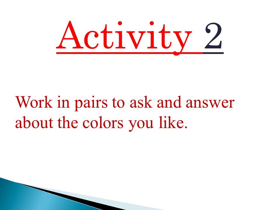 Activity 2 Work in pairs to ask and answer about the colors you like.