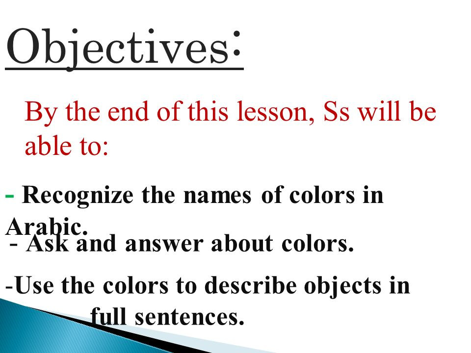Objectives : By the end of this lesson, Ss will be able to: - Recognize the names of colors in Arabic. - Ask and answer about colors. -Use the colors
