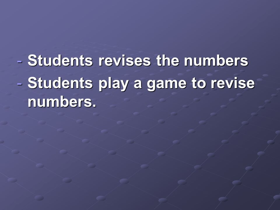 -Students revises the numbers -Students play a game to revise numbers.