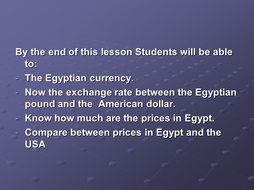 By the end of this lesson Students will be able to: -The Egyptian currency.