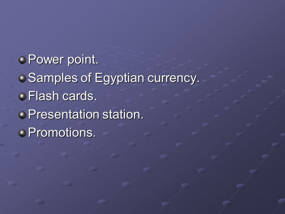 Power point. Samples of Egyptian currency. Flash cards. Presentation station. Promotions.