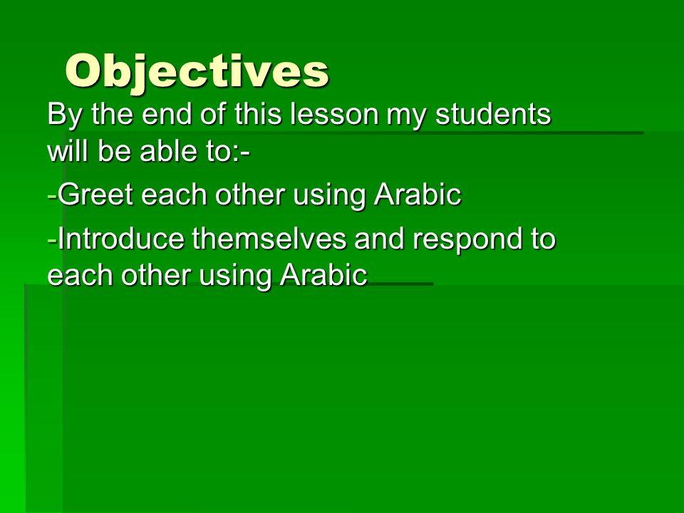Objectives By the end of this lesson my students will be able to:- -G-G-G-Greet each other using Arabic -I-I-I-Introduce themselves and respond to each other using Arabic