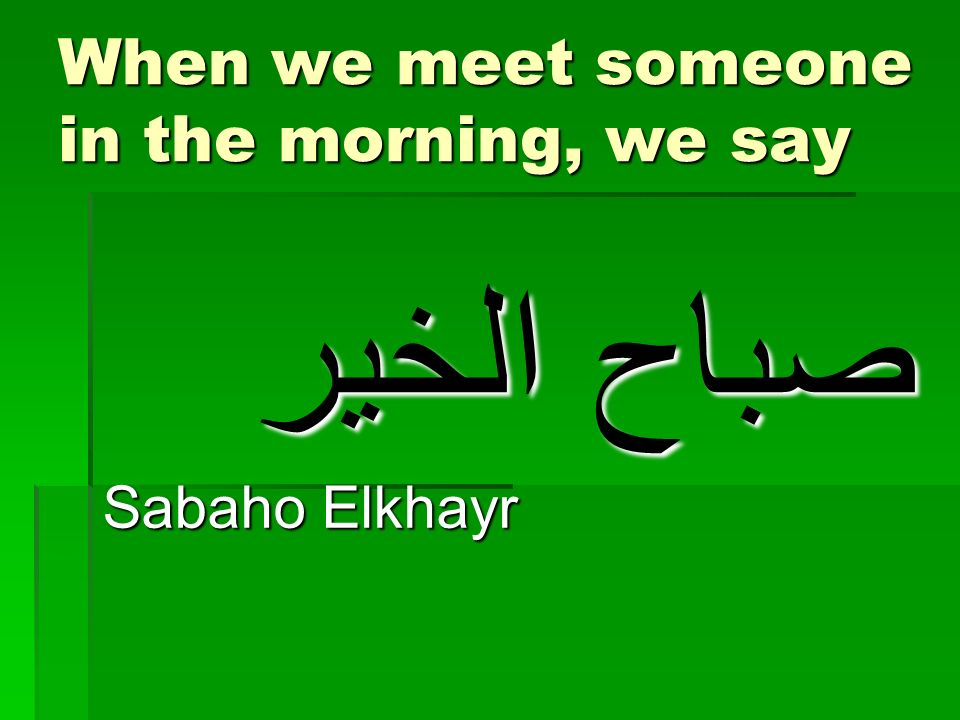 When we meet someone in the morning, we say صباح الخير Sabaho Elkhayr